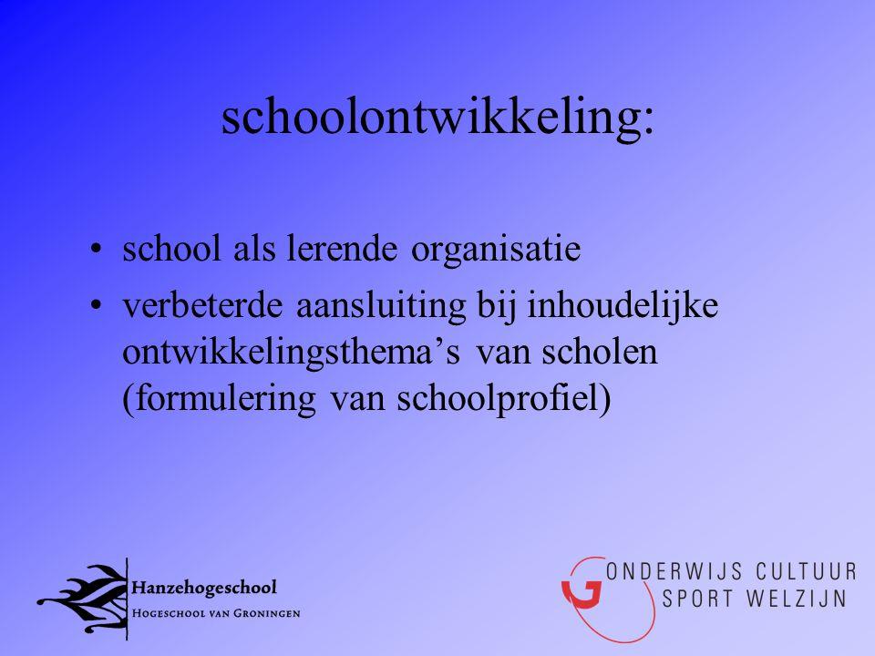 schoolontwikkeling: •school als lerende organisatie •verbeterde aansluiting bij inhoudelijke ontwikkelingsthema's van scholen (formulering van schoolp