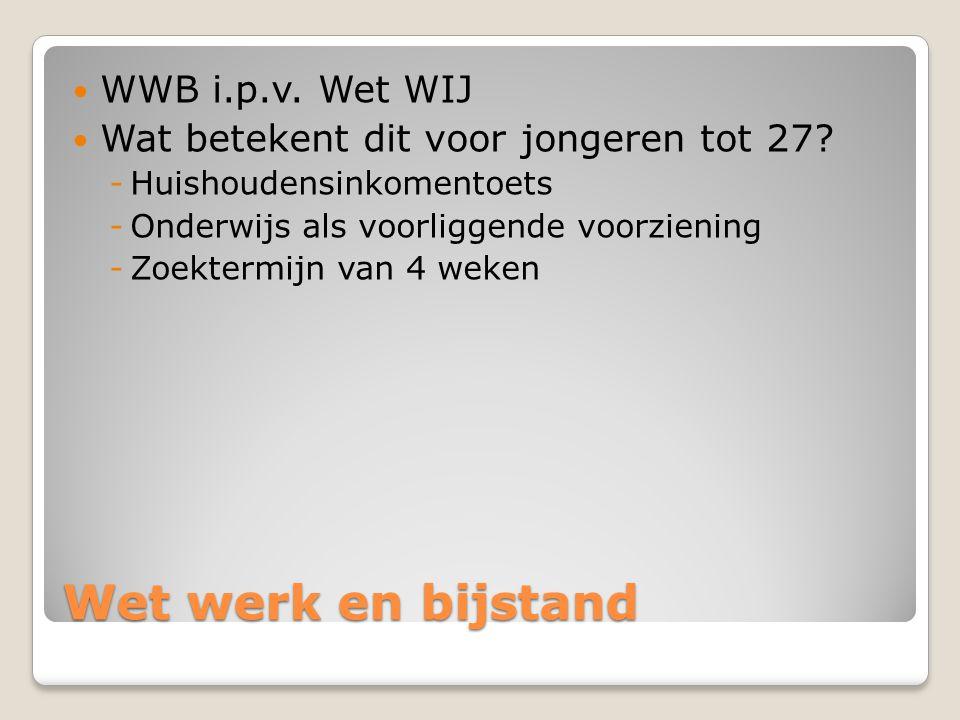 Wet werk en bijstand  WWB i.p.v. Wet WIJ  Wat betekent dit voor jongeren tot 27? -Huishoudensinkomentoets -Onderwijs als voorliggende voorziening -Z