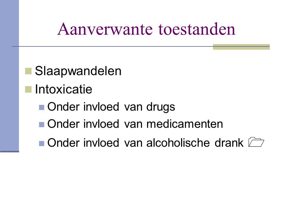 Aanverwante toestanden  Slaapwandelen  Intoxicatie  Onder invloed van drugs  Onder invloed van medicamenten  Onder invloed van alcoholische drank