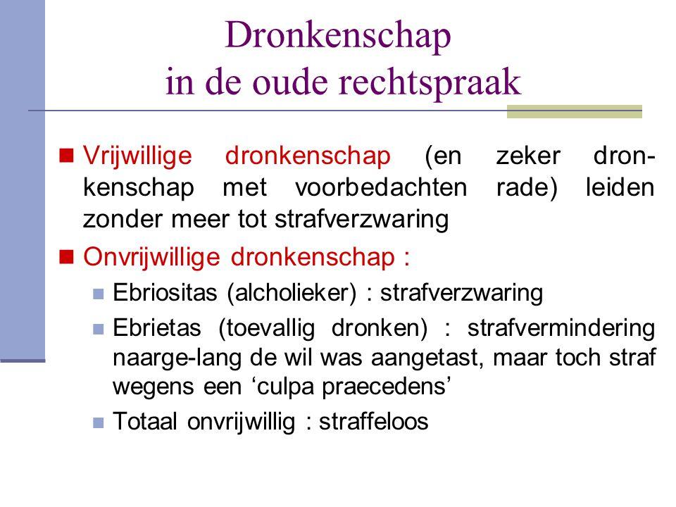 Dronkenschap in de oude rechtspraak  Vrijwillige dronkenschap (en zeker dron- kenschap met voorbedachten rade) leiden zonder meer tot strafverzwaring