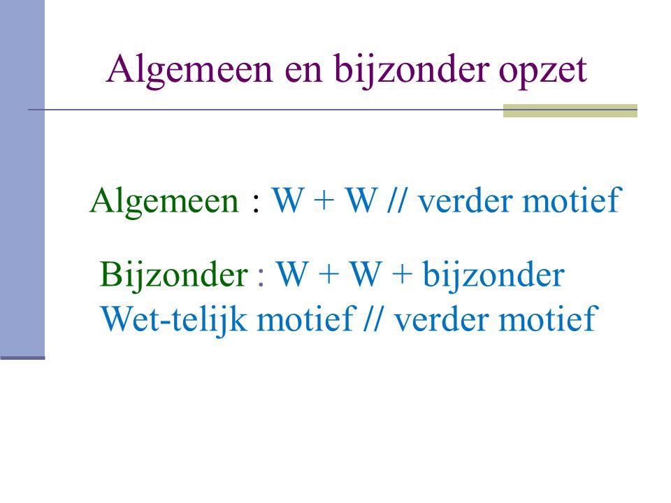 Algemeen en bijzonder opzet Algemeen : W + W // verder motief Bijzonder : W + W + bijzonder Wet-telijk motief // verder motief
