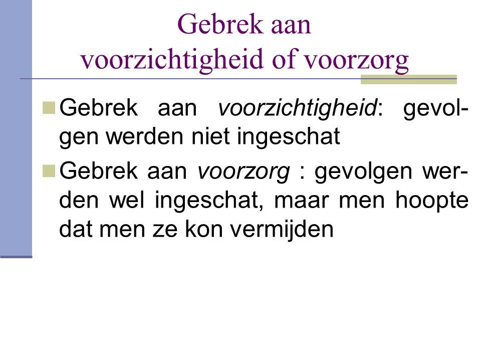 Gebrek aan voorzichtigheid of voorzorg  Gebrek aan voorzichtigheid: gevol- gen werden niet ingeschat  Gebrek aan voorzorg : gevolgen wer- den wel in