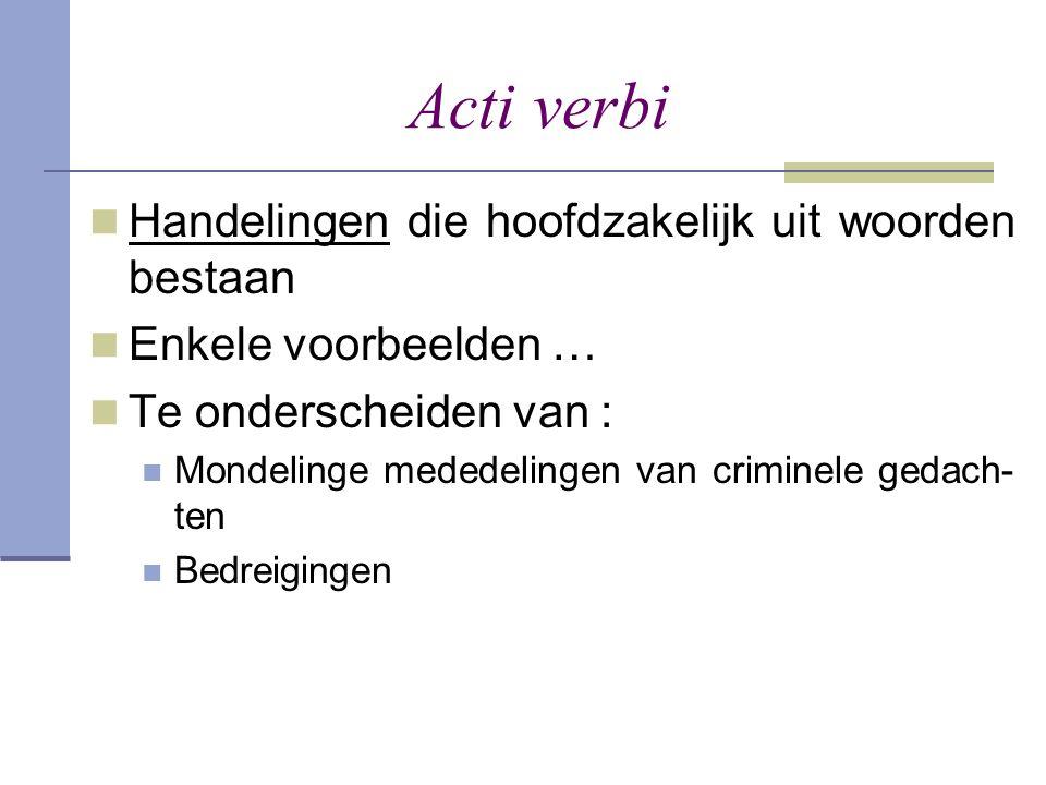 Acti verbi  Handelingen die hoofdzakelijk uit woorden bestaan  Enkele voorbeelden …  Te onderscheiden van :  Mondelinge mededelingen van criminele
