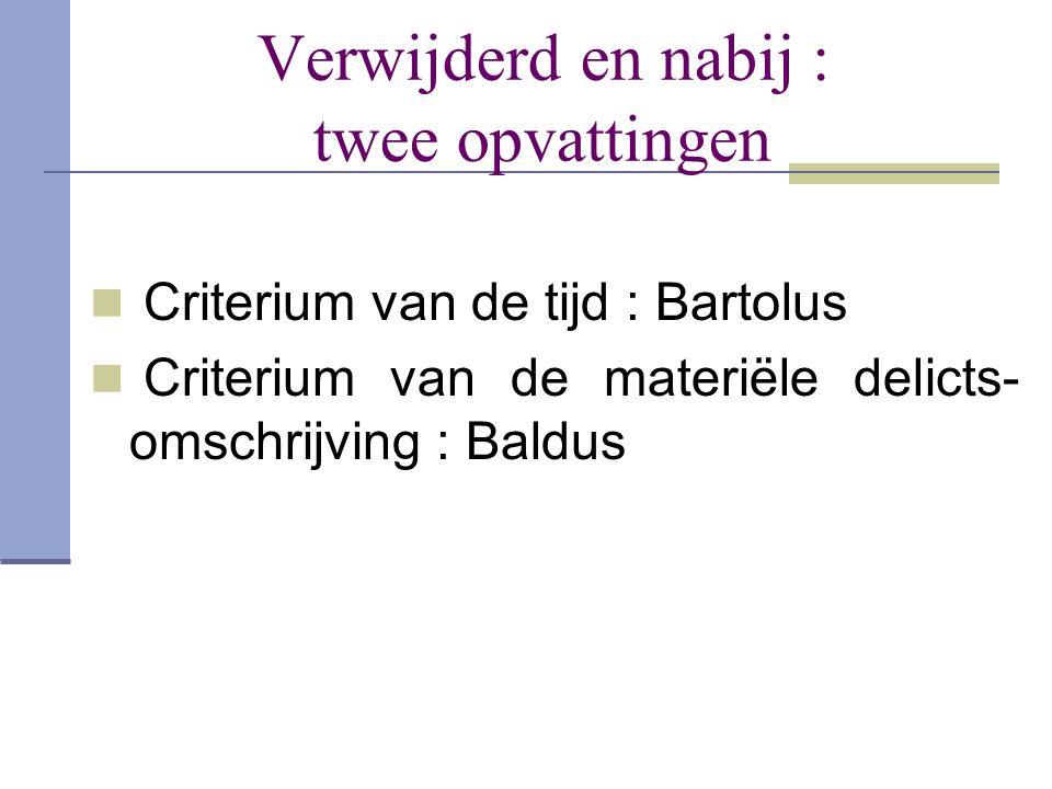 Verwijderd en nabij : twee opvattingen  Criterium van de tijd : Bartolus  Criterium van de materiële delicts- omschrijving : Baldus