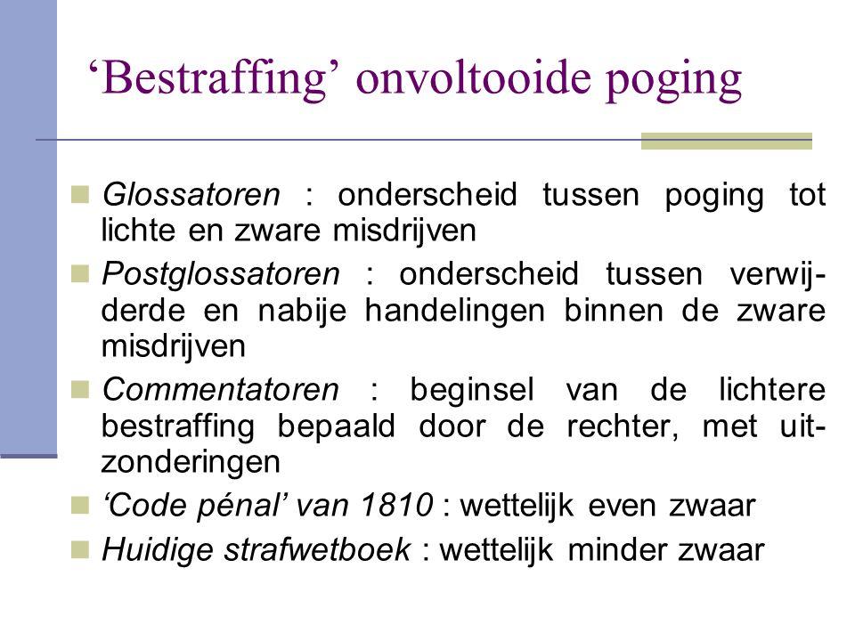 'Bestraffing' onvoltooide poging  Glossatoren : onderscheid tussen poging tot lichte en zware misdrijven  Postglossatoren : onderscheid tussen verwi