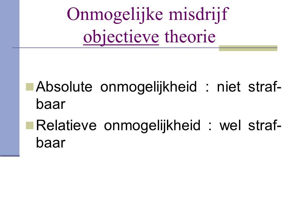 Onmogelijke misdrijf objectieve theorie  Absolute onmogelijkheid : niet straf- baar  Relatieve onmogelijkheid : wel straf- baar