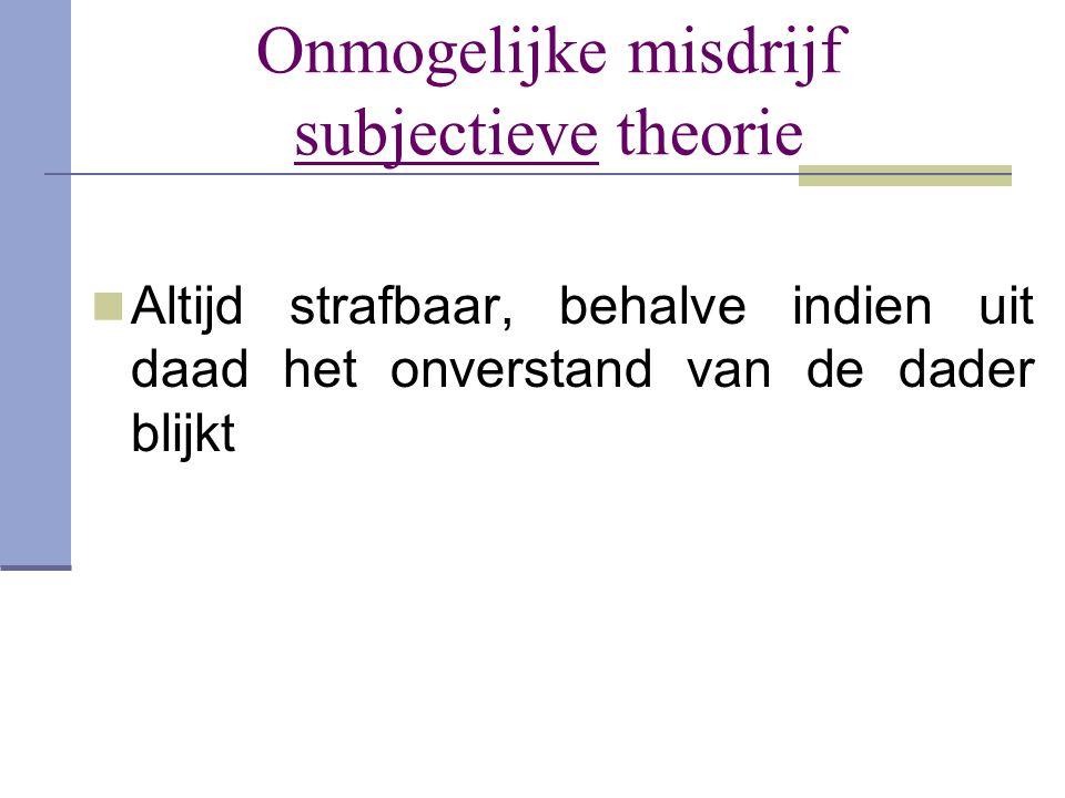 Onmogelijke misdrijf subjectieve theorie  Altijd strafbaar, behalve indien uit daad het onverstand van de dader blijkt