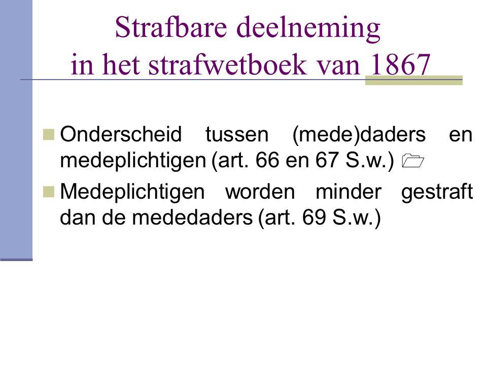 Strafbare deelneming in het strafwetboek van 1867  Onderscheid tussen (mede)daders en medeplichtigen (art. 66 en 67 S.w.)   Medeplichtigen worden m