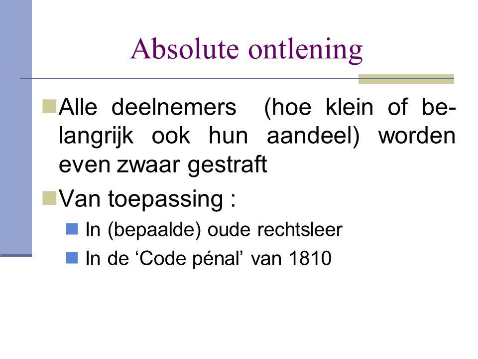 Absolute ontlening  Alle deelnemers (hoe klein of be- langrijk ook hun aandeel) worden even zwaar gestraft  Van toepassing :  In (bepaalde) oude re