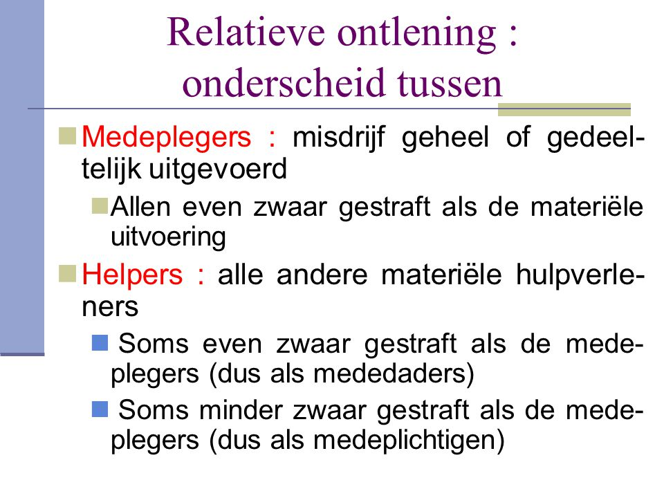 Relatieve ontlening : onderscheid tussen  Medeplegers : misdrijf geheel of gedeel- telijk uitgevoerd  Allen even zwaar gestraft als de materiële uit