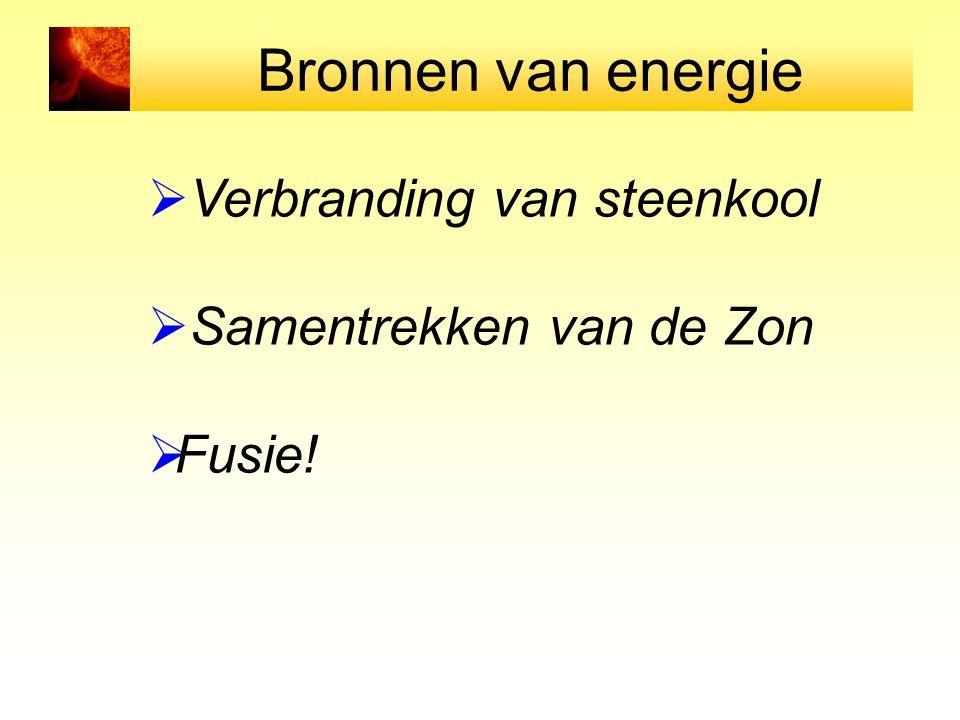 Bronnen van energie  Verbranding van steenkool  Samentrekken van de Zon  Fusie!