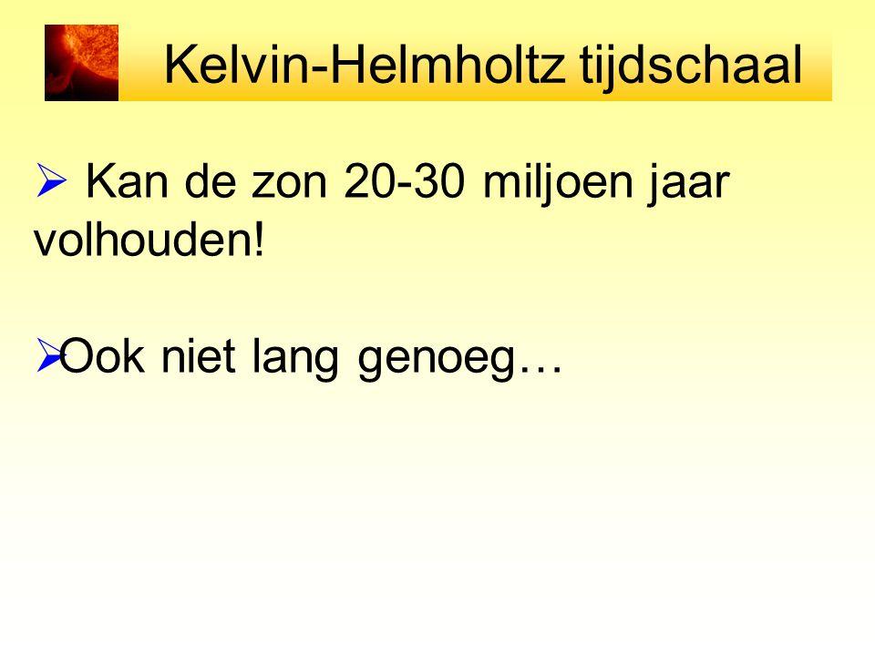 Kelvin-Helmholtz tijdschaal  Kan de zon 20-30 miljoen jaar volhouden!  Ook niet lang genoeg…