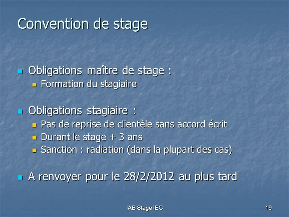 IAB Stage IEC19 Convention de stage  Obligations maître de stage :  Formation du stagiaire  Obligations stagiaire :  Pas de reprise de clientèle sans accord écrit  Durant le stage + 3 ans  Sanction : radiation (dans la plupart des cas)  A renvoyer pour le 28/2/2012 au plus tard