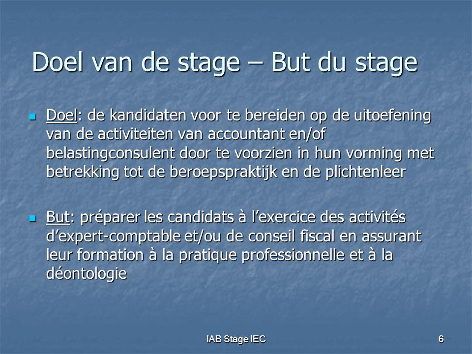 IAB Stage IEC27 Objectifs du stage (3) Connaissances techniques/En général  Les objectifs peuvent être atteints par une approche diversifiée, par exemple :  Expérience pratique sur des dossiers de clients,  Discussions avec le maître de stage ou un autre expert-comptable ou conseil fiscal expérimenté,  Participation à un séminaire mettant l'accent sur la pratique professionnelle  Rédaction de notes techniques ou d'articles, …