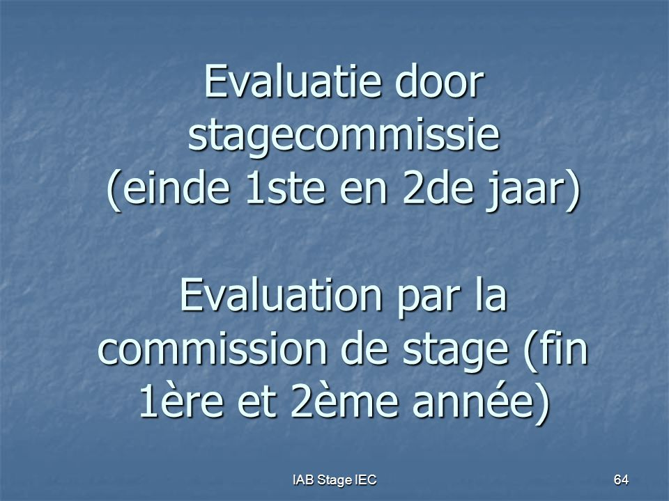 IAB Stage IEC64 Evaluatie door stagecommissie (einde 1ste en 2de jaar) Evaluation par la commission de stage (fin 1ère et 2ème année)