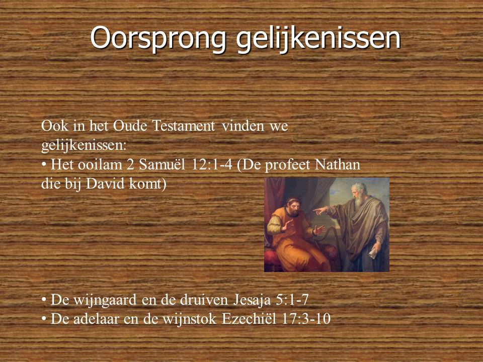 Oorsprong gelijkenissen Ook in het Oude Testament vinden we gelijkenissen: • Het ooilam 2 Samuël 12:1-4 (De profeet Nathan die bij David komt) • De wijngaard en de druiven Jesaja 5:1-7 • De adelaar en de wijnstok Ezechiël 17:3-10
