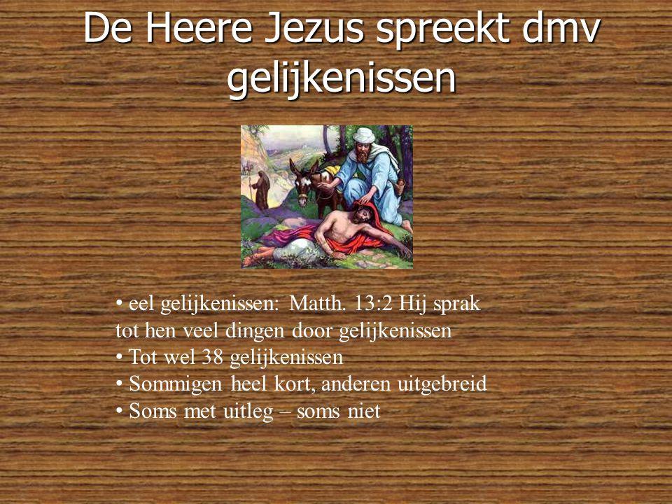 De Heere Jezus spreekt dmv gelijkenissen • eel gelijkenissen: Matth.