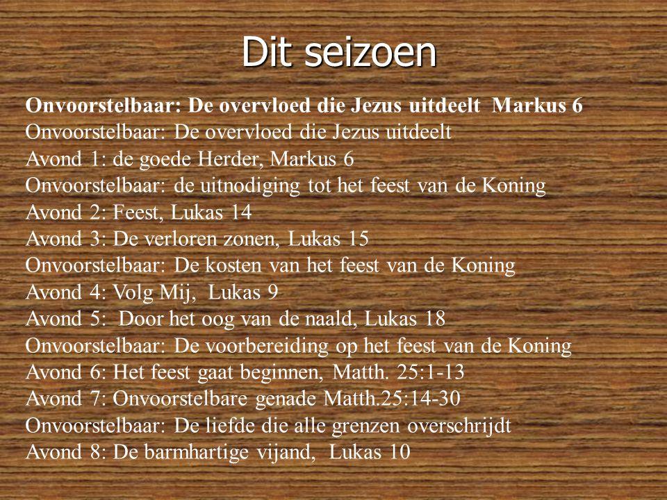 Dit seizoen Onvoorstelbaar: De overvloed die Jezus uitdeelt Markus 6 Onvoorstelbaar: De overvloed die Jezus uitdeelt Avond 1: de goede Herder, Markus 6 Onvoorstelbaar: de uitnodiging tot het feest van de Koning Avond 2: Feest, Lukas 14 Avond 3: De verloren zonen, Lukas 15 Onvoorstelbaar: De kosten van het feest van de Koning Avond 4: Volg Mij, Lukas 9 Avond 5: Door het oog van de naald, Lukas 18 Onvoorstelbaar: De voorbereiding op het feest van de Koning Avond 6: Het feest gaat beginnen, Matth.