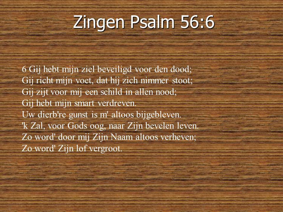 Zingen Psalm 56:6 6 Gij hebt mijn ziel beveiligd voor den dood; Gij richt mijn voet, dat hij zich nimmer stoot; Gij zijt voor mij een schild in allen nood; Gij hebt mijn smart verdreven.