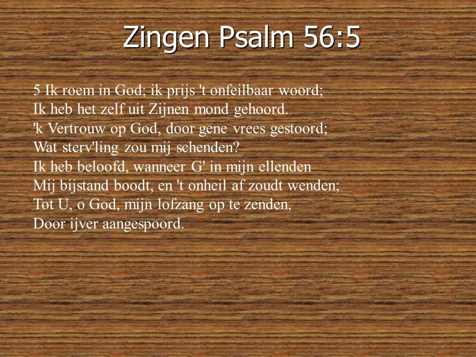 Zingen Psalm 56:5 5 Ik roem in God; ik prijs t onfeilbaar woord; Ik heb het zelf uit Zijnen mond gehoord.