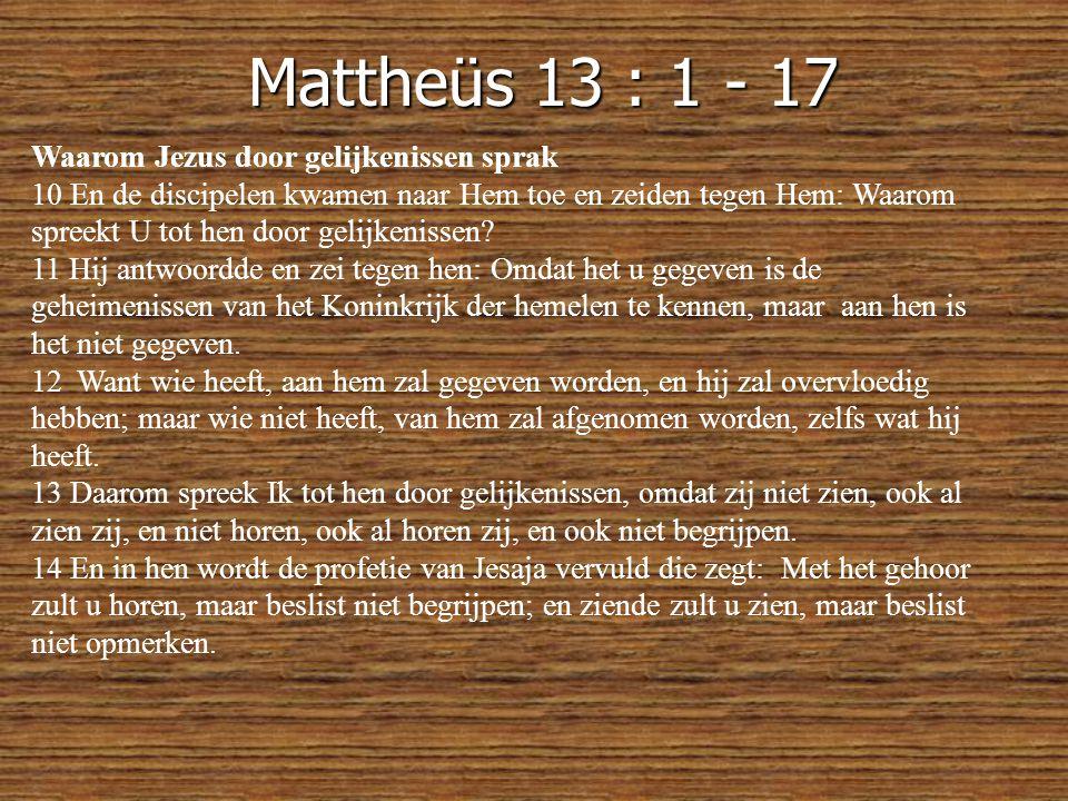 Mattheüs 13 : 1 - 17 Waarom Jezus door gelijkenissen sprak 10 En de discipelen kwamen naar Hem toe en zeiden tegen Hem: Waarom spreekt U tot hen door gelijkenissen.