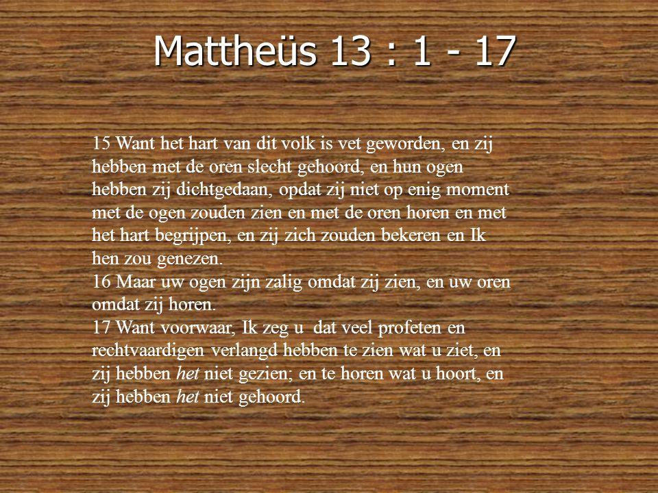 Mattheüs 13 : 1 - 17 15 Want het hart van dit volk is vet geworden, en zij hebben met de oren slecht gehoord, en hun ogen hebben zij dichtgedaan, opdat zij niet op enig moment met de ogen zouden zien en met de oren horen en met het hart begrijpen, en zij zich zouden bekeren en Ik hen zou genezen.