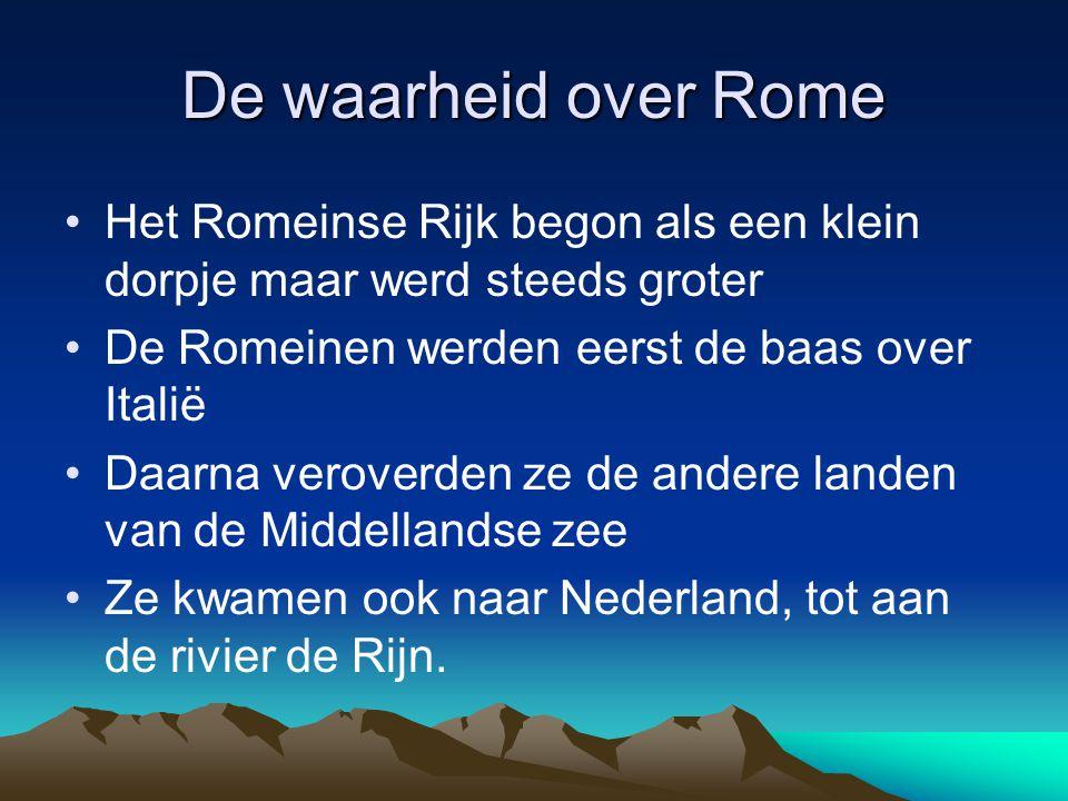 De waarheid over Rome •Het Romeinse Rijk begon als een klein dorpje maar werd steeds groter •De Romeinen werden eerst de baas over Italië •Daarna vero