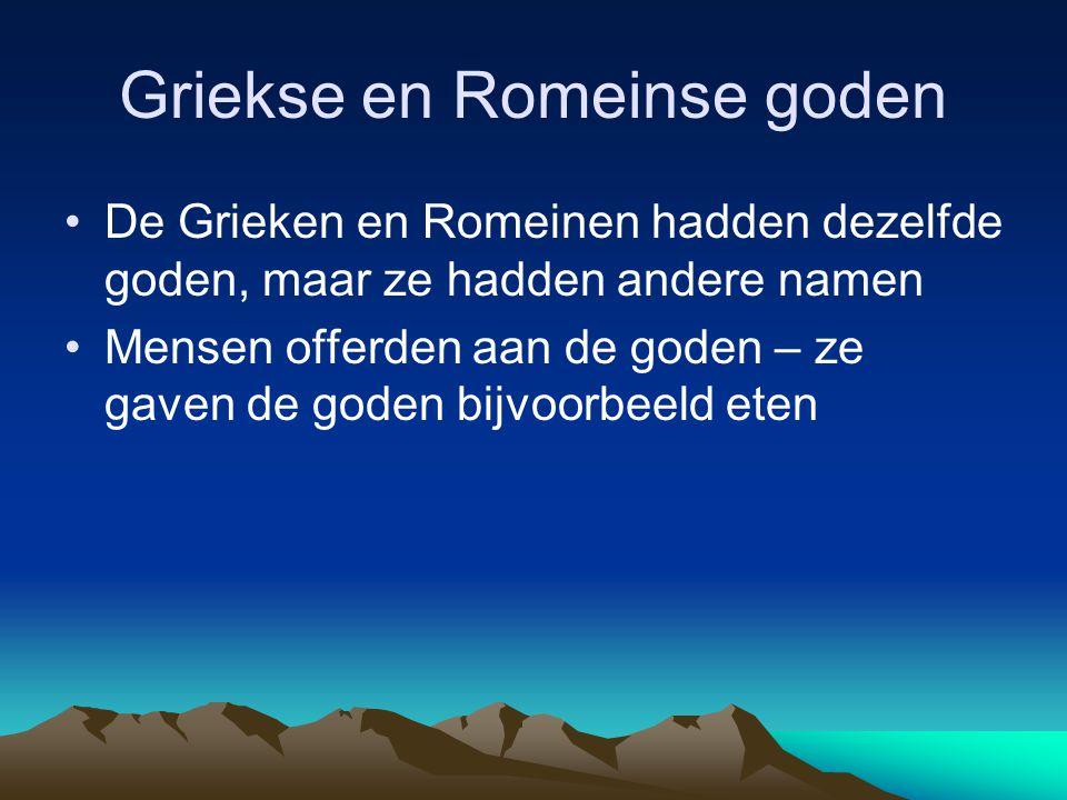 Griekse en Romeinse goden •De Grieken en Romeinen hadden dezelfde goden, maar ze hadden andere namen •Mensen offerden aan de goden – ze gaven de goden