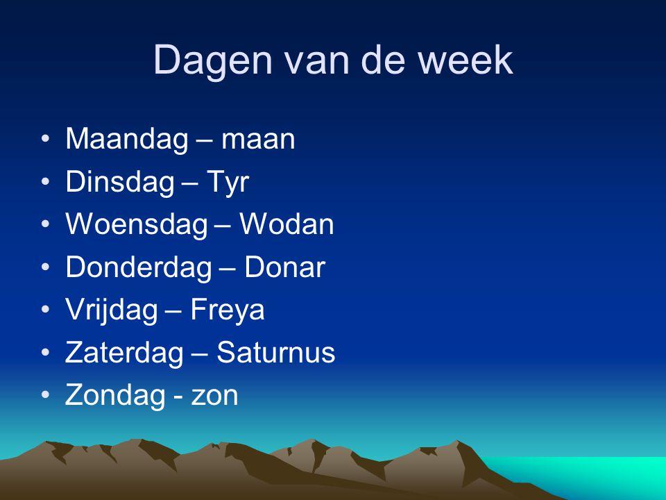 Dagen van de week •Maandag – maan •Dinsdag – Tyr •Woensdag – Wodan •Donderdag – Donar •Vrijdag – Freya •Zaterdag – Saturnus •Zondag - zon
