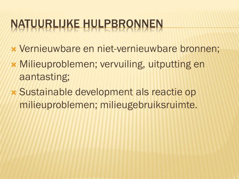  Vernieuwbare en niet-vernieuwbare bronnen;  Milieuproblemen; vervuiling, uitputting en aantasting;  Sustainable development als reactie op milieup