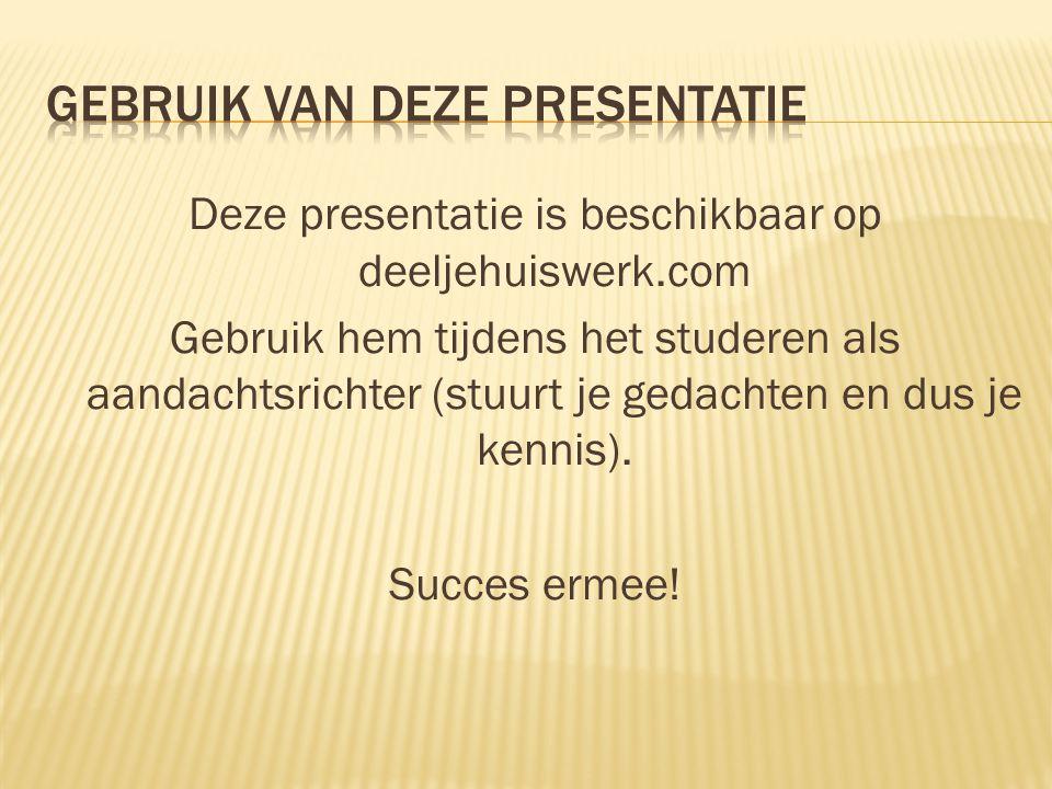 Deze presentatie is beschikbaar op deeljehuiswerk.com Gebruik hem tijdens het studeren als aandachtsrichter (stuurt je gedachten en dus je kennis). Su