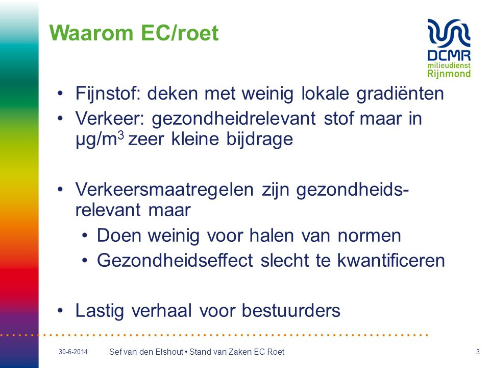 Sef van den Elshout • Stand van Zaken EC Roet 30-6-20143 Waarom EC/roet •Fijnstof: deken met weinig lokale gradiënten •Verkeer: gezondheidrelevant sto