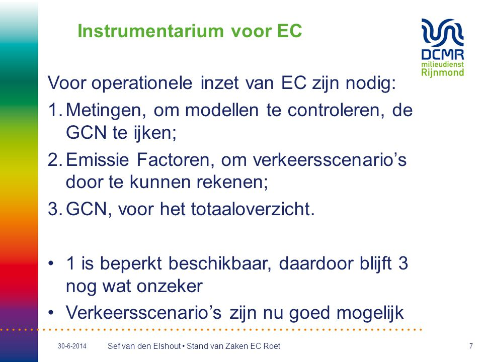 Sef van den Elshout • Stand van Zaken EC Roet 30-6-20147 Instrumentarium voor EC Voor operationele inzet van EC zijn nodig: 1.Metingen, om modellen te controleren, de GCN te ijken; 2.Emissie Factoren, om verkeersscenario's door te kunnen rekenen; 3.GCN, voor het totaaloverzicht.