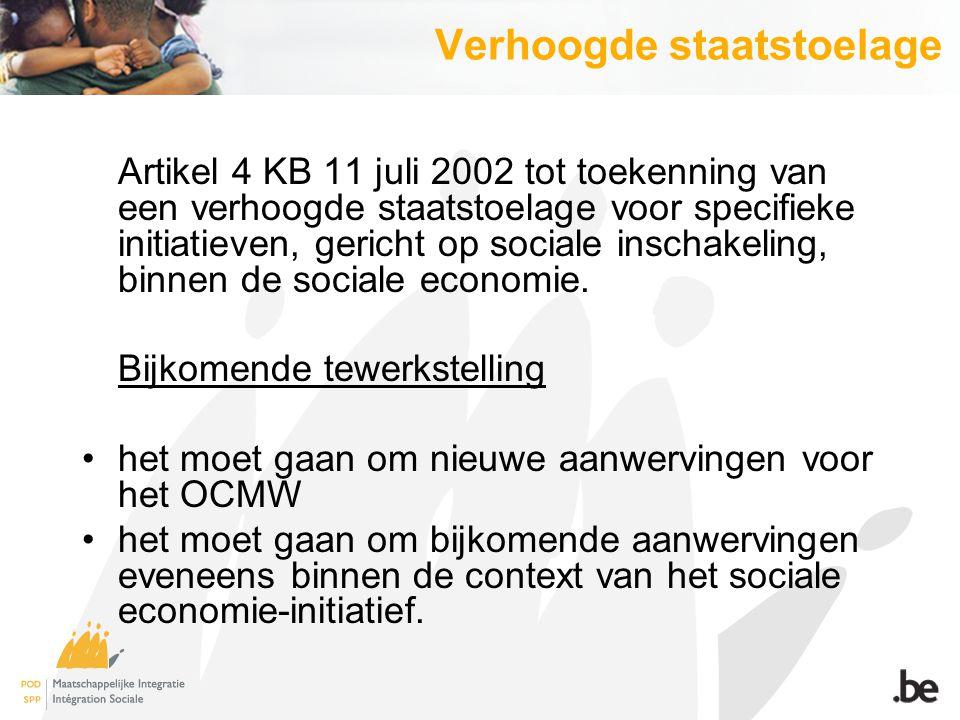 Verhoogde staatstoelage Artikel 4 KB 11 juli 2002 tot toekenning van een verhoogde staatstoelage voor specifieke initiatieven, gericht op sociale inschakeling, binnen de sociale economie.