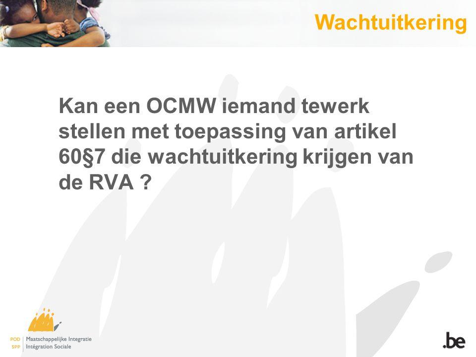 Wachtuitkering Kan een OCMW iemand tewerk stellen met toepassing van artikel 60§7 die wachtuitkering krijgen van de RVA ?