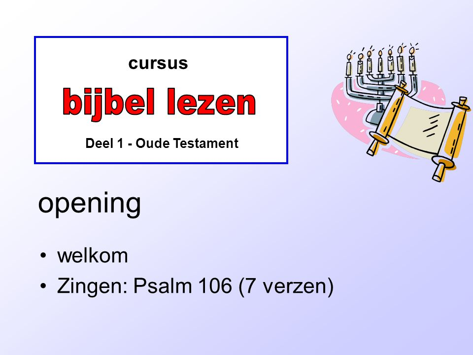 cursus Deel 1 - Oude Testament opening •welkom •Zingen: Psalm 106 (7 verzen)