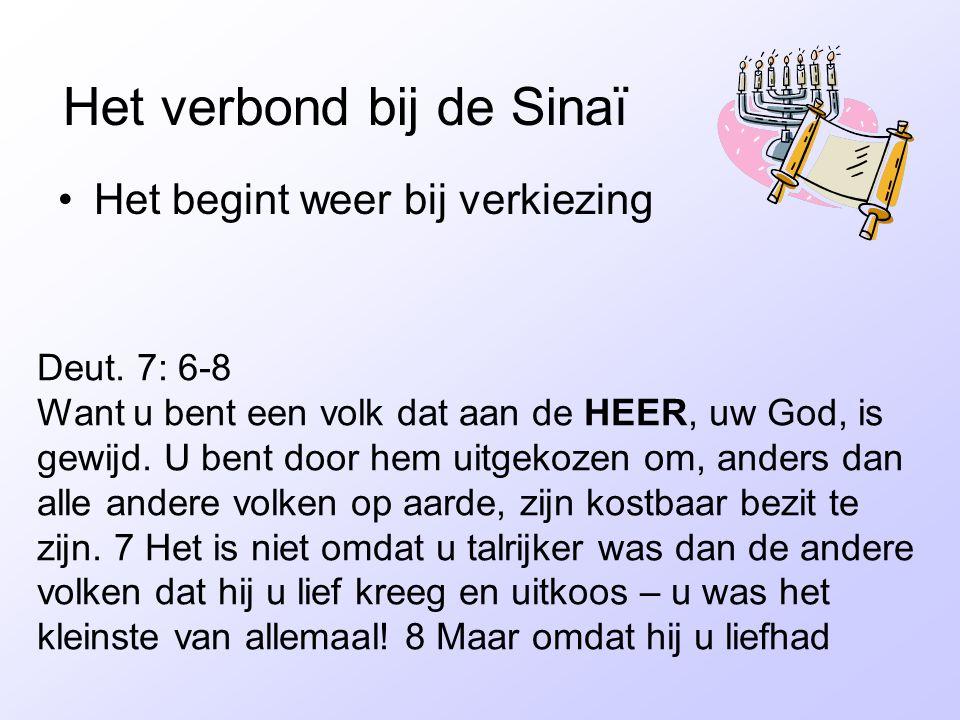 Het verbond bij de Sinaï •Het begint weer bij verkiezing Deut. 7: 6-8 Want u bent een volk dat aan de HEER, uw God, is gewijd. U bent door hem uitgeko