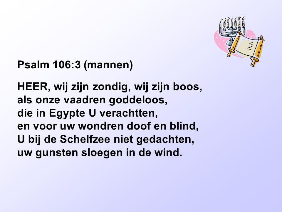 Psalm 106:3 (mannen) HEER, wij zijn zondig, wij zijn boos, als onze vaadren goddeloos, die in Egypte U verachtten, en voor uw wondren doof en blind, U