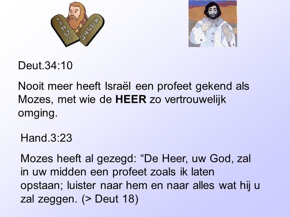 """Deut.34:10 Nooit meer heeft Israël een profeet gekend als Mozes, met wie de HEER zo vertrouwelijk omging. Hand.3:23 Mozes heeft al gezegd: """"De Heer, u"""
