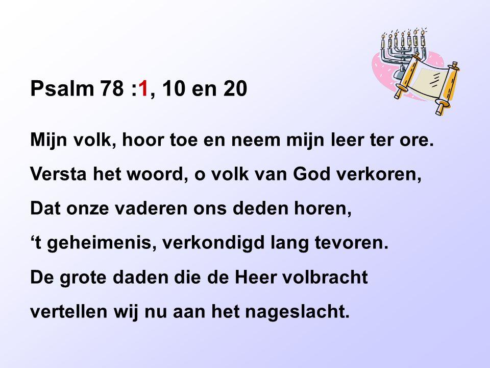 Psalm 78 :1, 10 en 20 Mijn volk, hoor toe en neem mijn leer ter ore. Versta het woord, o volk van God verkoren, Dat onze vaderen ons deden horen, 't g