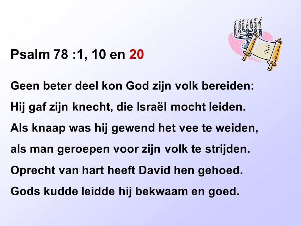Psalm 78 :1, 10 en 20 Geen beter deel kon God zijn volk bereiden: Hij gaf zijn knecht, die Israël mocht leiden. Als knaap was hij gewend het vee te we