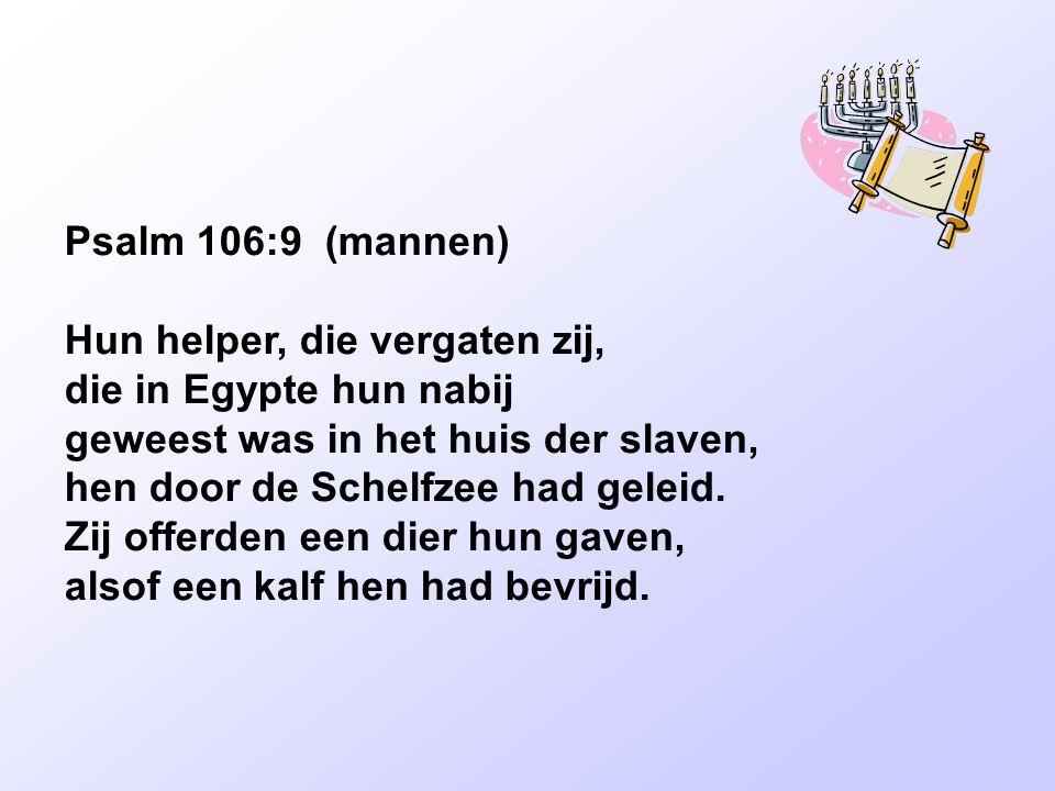Psalm 106:9 (mannen) Hun helper, die vergaten zij, die in Egypte hun nabij geweest was in het huis der slaven, hen door de Schelfzee had geleid. Zij o