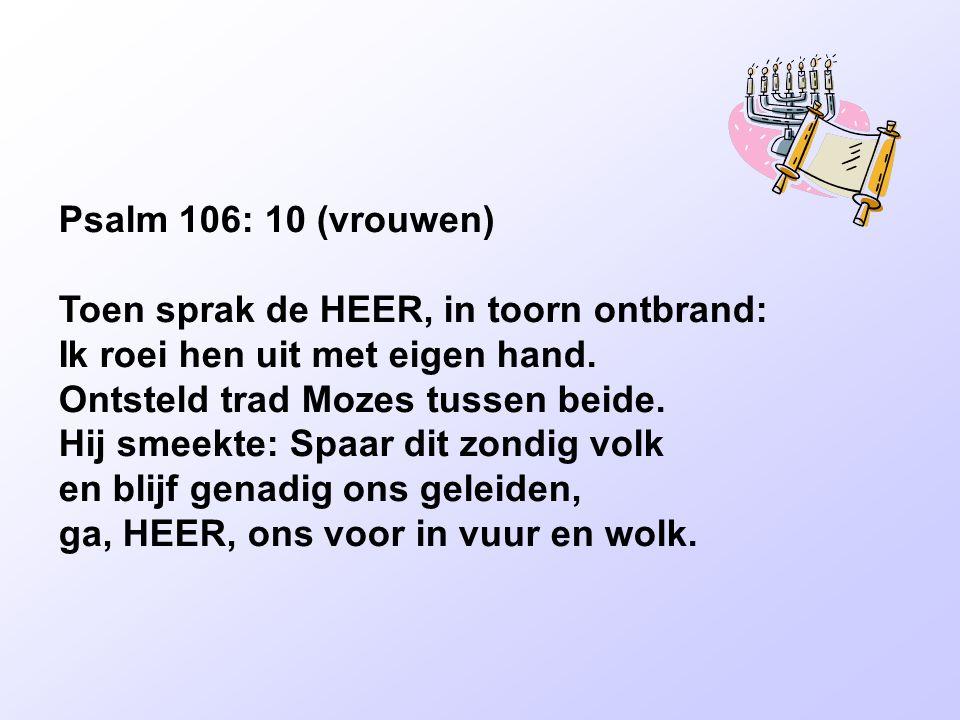 Psalm 106: 10 (vrouwen) Toen sprak de HEER, in toorn ontbrand: Ik roei hen uit met eigen hand. Ontsteld trad Mozes tussen beide. Hij smeekte: Spaar di