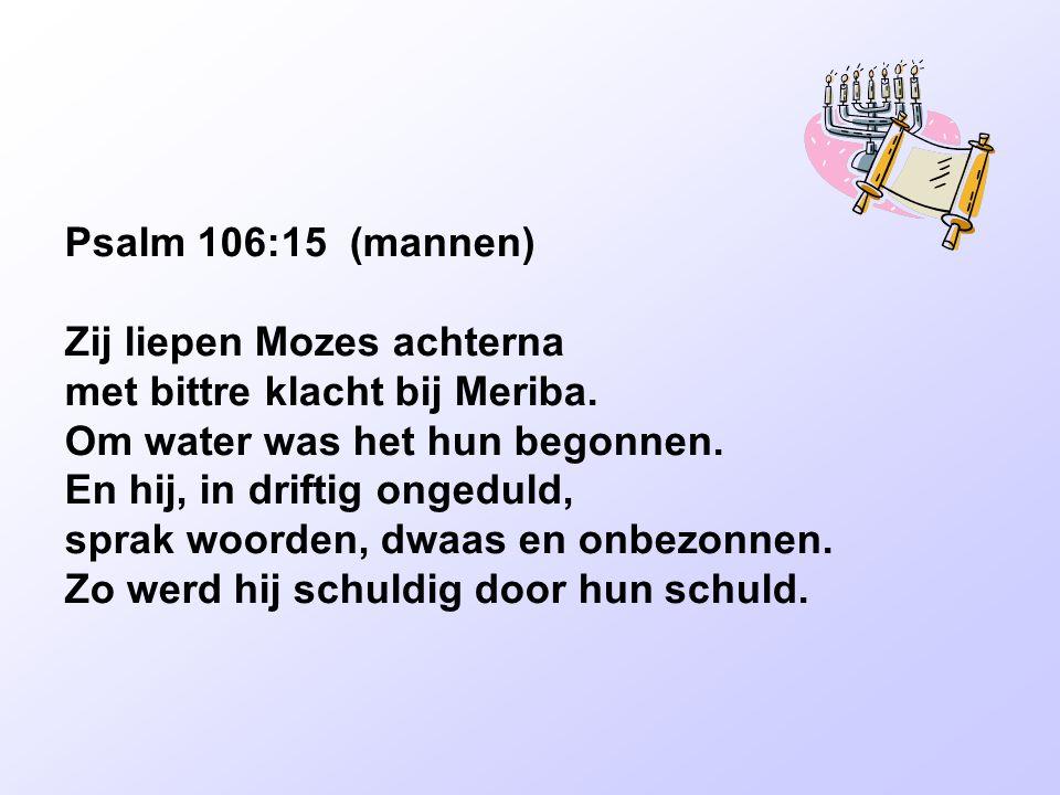 Psalm 106:15 (mannen) Zij liepen Mozes achterna met bittre klacht bij Meriba. Om water was het hun begonnen. En hij, in driftig ongeduld, sprak woorde
