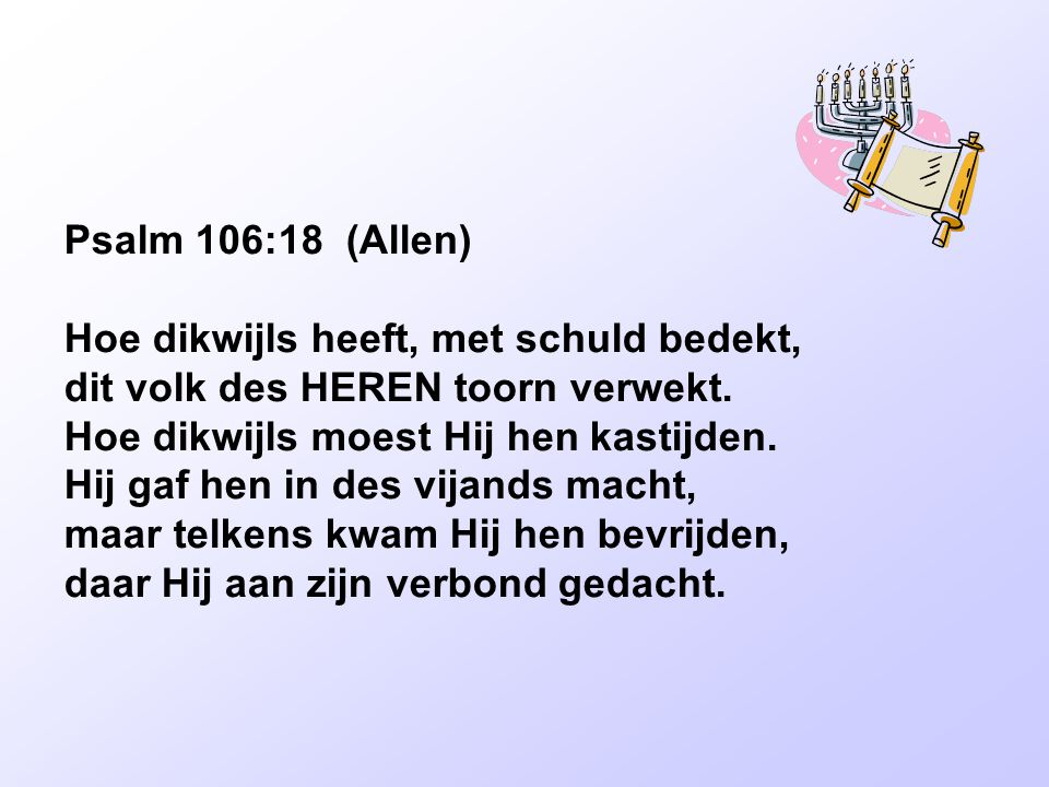 Psalm 106:18 (Allen) Hoe dikwijls heeft, met schuld bedekt, dit volk des HEREN toorn verwekt. Hoe dikwijls moest Hij hen kastijden. Hij gaf hen in des