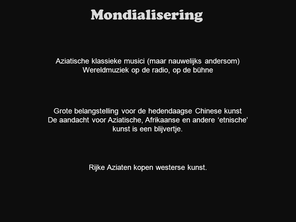 Mondialisering Aziatische klassieke musici (maar nauwelijks andersom) Wereldmuziek op de radio, op de bühne Rijke Aziaten kopen westerse kunst. Grote