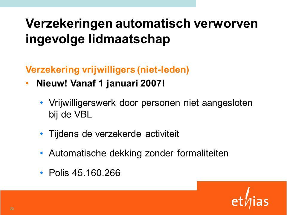 20 Verzekering vrijwilligers (niet-leden) •Nieuw! Vanaf 1 januari 2007! •Vrijwilligerswerk door personen niet aangesloten bij de VBL •Tijdens de verze