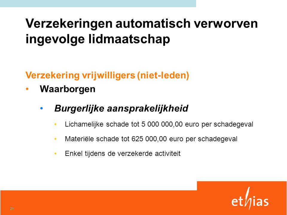 21 Verzekering vrijwilligers (niet-leden) •Waarborgen •Burgerlijke aansprakelijkheid •Lichamelijke schade tot 5 000 000,00 euro per schadegeval •Mater