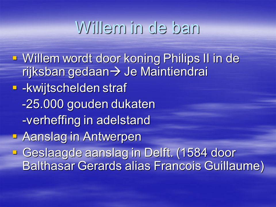 Willem in de ban  Willem wordt door koning Philips II in de rijksban gedaan  Je Maintiendrai  -kwijtschelden straf -25.000 gouden dukaten -25.000 g