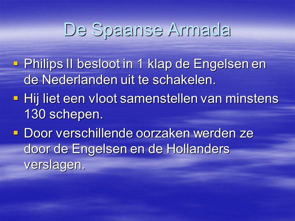 De Spaanse Armada  Philips II besloot in 1 klap de Engelsen en de Nederlanden uit te schakelen.  Hij liet een vloot samenstellen van minstens 130 sc